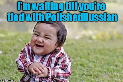 Evil Toddler Meme | I'm waiting till you're tied with PolishedRussian | image tagged in memes,evil toddler | made w/ Imgflip meme maker