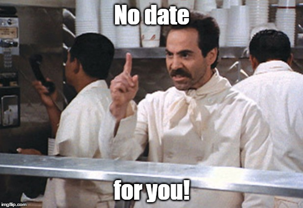 No date for you! | made w/ Imgflip meme maker