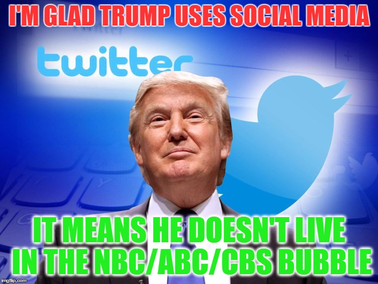 Trump Twitter |  I'M GLAD TRUMP USES SOCIAL MEDIA; IT MEANS HE DOESN'T LIVE IN THE NBC/ABC/CBS BUBBLE | image tagged in trump twitter | made w/ Imgflip meme maker