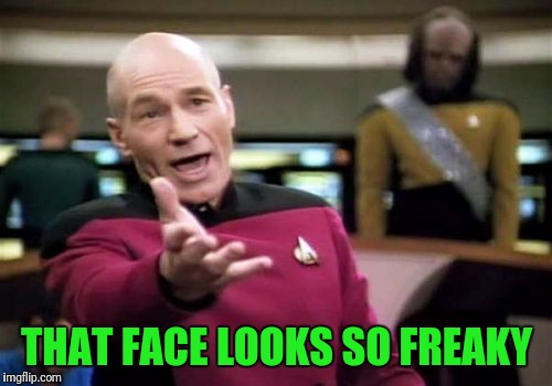 Picard Wtf Meme | THAT FACE LOOKS SO FREAKY | image tagged in memes,picard wtf | made w/ Imgflip meme maker