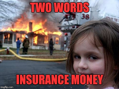 Disaster Girl Meme | TWO WORDS INSURANCE MONEY | image tagged in memes,disaster girl | made w/ Imgflip meme maker
