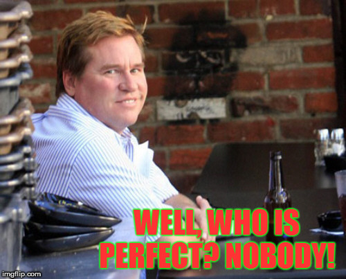 Fat Val Kilmer | WELL, WHO IS PERFECT? NOBODY! | image tagged in memes,fat val kilmer | made w/ Imgflip meme maker