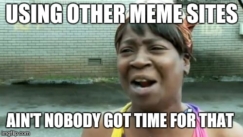 Aint Nobody Got Time For That Meme | USING OTHER MEME SITES AIN'T NOBODY GOT TIME FOR THAT | image tagged in memes,aint nobody got time for that | made w/ Imgflip meme maker