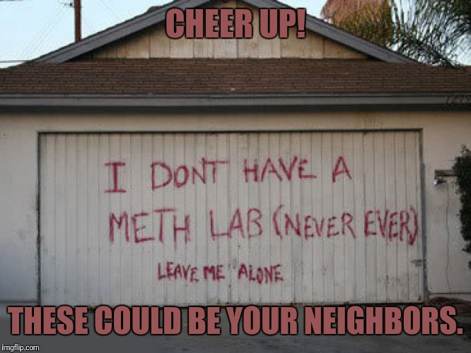CHEER UP! THESE COULD BE YOUR NEIGHBORS. | made w/ Imgflip meme maker