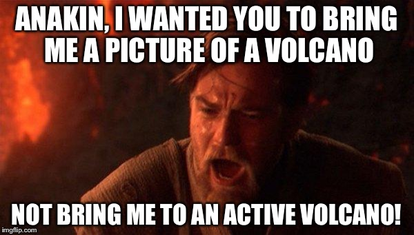 You Were The Chosen One (Star Wars) |  ANAKIN, I WANTED YOU TO BRING ME A PICTURE OF A VOLCANO; NOT BRING ME TO AN ACTIVE VOLCANO! | image tagged in memes,you were the chosen one star wars | made w/ Imgflip meme maker