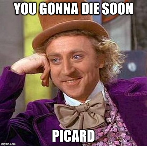 Creepy Condescending Wonka Meme | YOU GONNA DIE SOON PICARD | image tagged in memes,creepy condescending wonka | made w/ Imgflip meme maker
