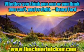 What You Think | Whether you think you can or you think you can't, you're right. -- Henry Ford www.thecheerfulchair.com | image tagged in inspirational quote,motivation,positive thinking,encouragement,success | made w/ Imgflip meme maker