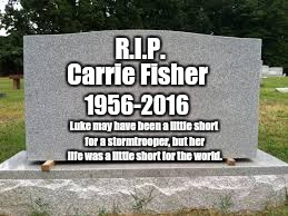 May the force be with her, always.  |  Carrie Fisher; R.I.P. 1956-2016; Luke may have been a little short for a stormtrooper, but her life was a little short for the world. | image tagged in tombstone,rest in peace,carrie fisher | made w/ Imgflip meme maker