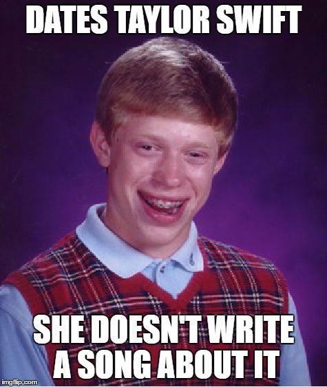 Bad Luck Brian Meme | DATES TAYLOR SWIFT SHE DOESN'T WRITE A SONG ABOUT IT | image tagged in memes,bad luck brian | made w/ Imgflip meme maker