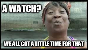 we all got a little time for that | A WATCH? WE ALL GOT A LITTLE TIME FOR THAT | image tagged in we all got a little time for that | made w/ Imgflip meme maker