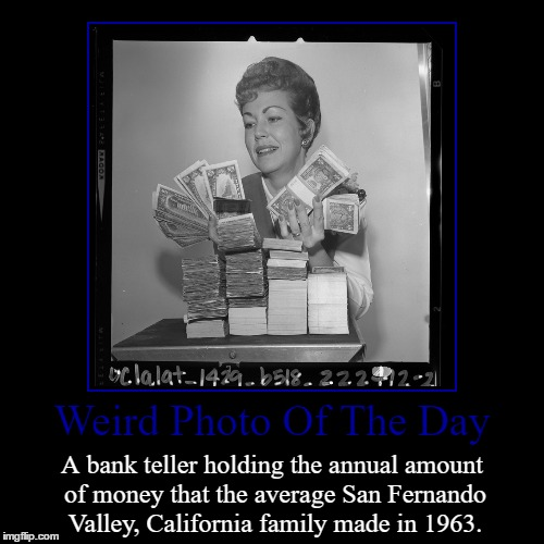 I Guess That's A Lot A Money... Never Told Me How Much Though. | Weird Photo Of The Day | A bank teller holding the annual amount of money that the average San Fernando Valley, California family made in 19 | image tagged in funny,demotivationals,weird,photo of the day,bank teller,san fernando valley | made w/ Imgflip demotivational maker