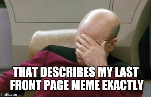 Captain Picard Facepalm Meme | THAT DESCRIBES MY LAST FRONT PAGE MEME EXACTLY | image tagged in memes,captain picard facepalm | made w/ Imgflip meme maker
