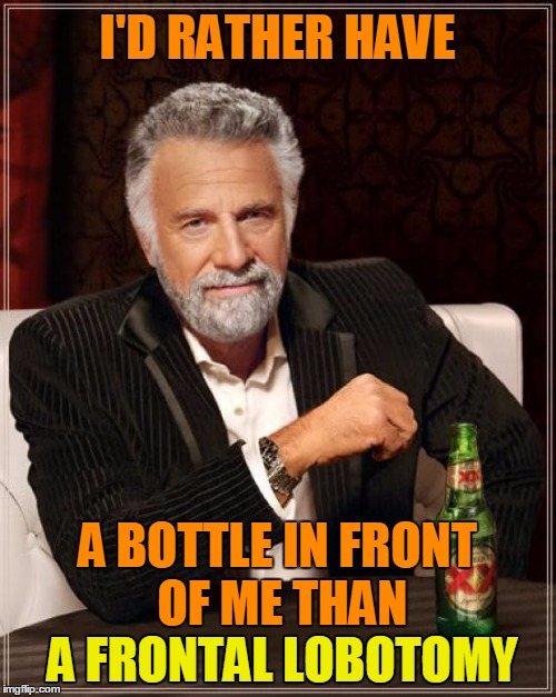 The Most Interesting Man In The World Meme | I'D RATHER HAVE A BOTTLE IN FRONT OF ME THAN A FRONTAL LOBOTOMY A FRONTAL LOBOTOMY | image tagged in memes,the most interesting man in the world | made w/ Imgflip meme maker
