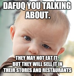 Skeptical Baby Meme | DAFUQ YOU TALKING ABOUT. THEY MAY NOT EAT IT, BUT THEY WILL SELL IT IN THEIR STORES AND RESTAURANTS | image tagged in memes,skeptical baby | made w/ Imgflip meme maker