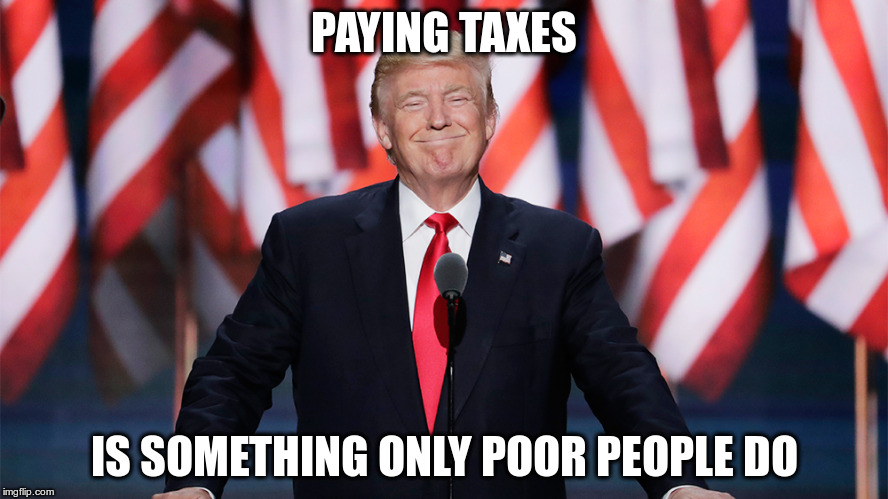 Doesn't pay taxes | PAYING TAXES IS SOMETHING ONLY POOR PEOPLE DO | image tagged in trump,poor,republican,fascist,fraud | made w/ Imgflip meme maker