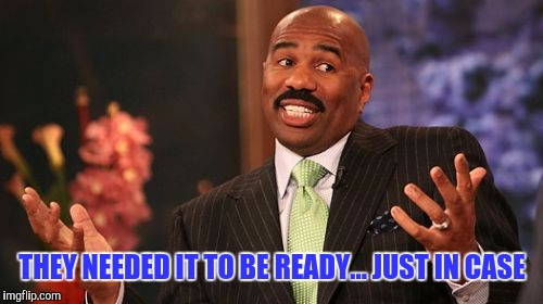 Steve Harvey Meme | THEY NEEDED IT TO BE READY... JUST IN CASE | image tagged in memes,steve harvey | made w/ Imgflip meme maker