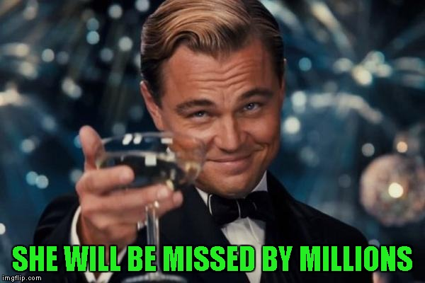 Leonardo Dicaprio Cheers Meme | SHE WILL BE MISSED BY MILLIONS | image tagged in memes,leonardo dicaprio cheers | made w/ Imgflip meme maker