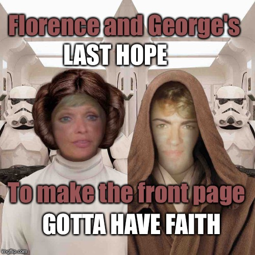 Come on, did you not know this was coming? |  Florence and George's; LAST HOPE; To make the front page; GOTTA HAVE FAITH | image tagged in george michael,princess leia,florence henderson,carol brady,star wars | made w/ Imgflip meme maker