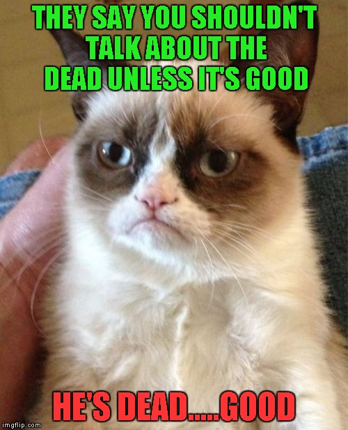 Grumpy Cat Meme | THEY SAY YOU SHOULDN'T TALK ABOUT THE DEAD UNLESS IT'S GOOD HE'S DEAD.....GOOD | image tagged in memes,grumpy cat | made w/ Imgflip meme maker