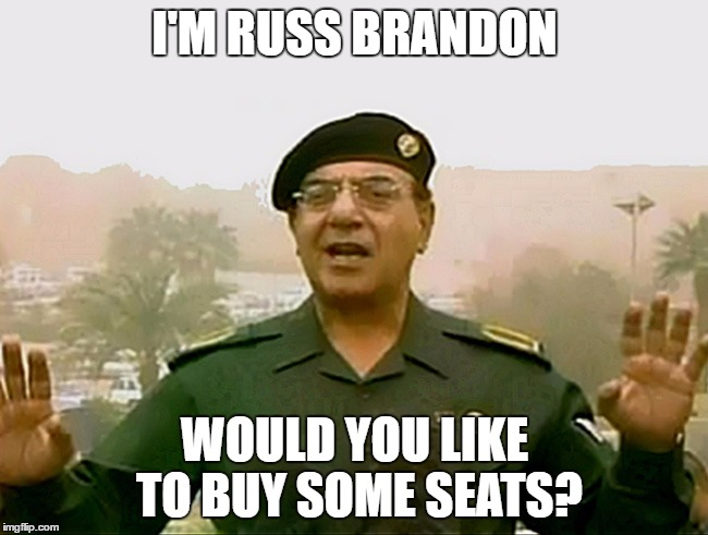 TRUST BAGHDAD BOB |  I'M RUSS BRANDON; WOULD YOU LIKE TO BUY SOME SEATS? | image tagged in trust baghdad bob | made w/ Imgflip meme maker