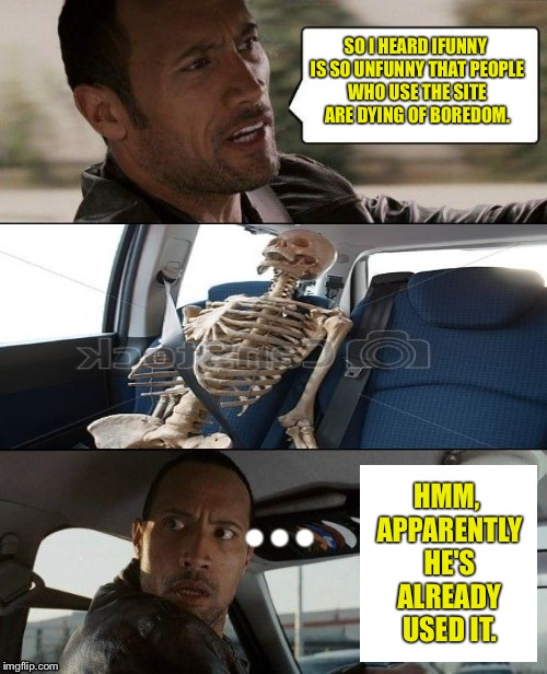 Rock driving skeleton | SO I HEARD IFUNNY IS SO UNFUNNY THAT PEOPLE WHO USE THE SITE ARE DYING OF BOREDOM. HMM, APPARENTLY HE'S ALREADY USED IT. • • • | image tagged in rock driving skeleton | made w/ Imgflip meme maker