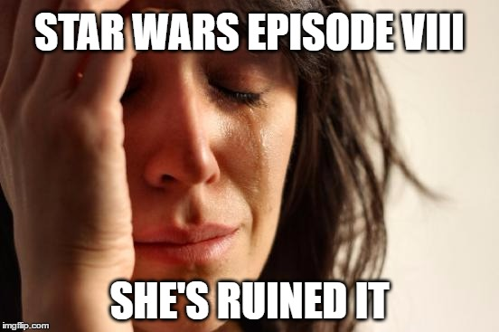 First World Problems Meme | STAR WARS EPISODE VIII SHE'S RUINED IT | image tagged in memes,first world problems | made w/ Imgflip meme maker