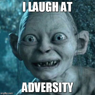 Who The Hell is Adversity? | I LAUGH AT ADVERSITY | image tagged in memes,gollum,funny memes,advice | made w/ Imgflip meme maker
