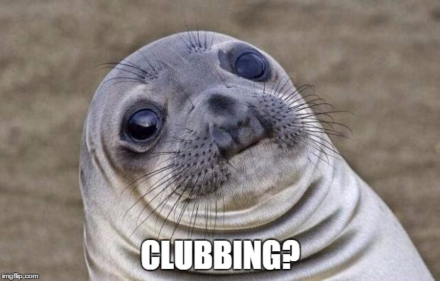 Awkward Moment Sealion Meme | CLUBBING? | image tagged in memes,awkward moment sealion | made w/ Imgflip meme maker