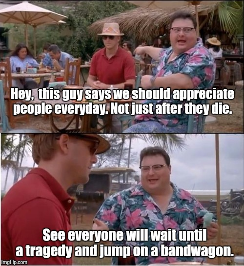 1ah12p.jpg  | Hey,  this guy says we should appreciate people everyday. Not just after they die. See everyone will wait until a tragedy and jump on a band | image tagged in 1ah12pjpg | made w/ Imgflip meme maker