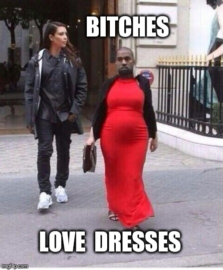 B**CHES LOVE  DRESSES | made w/ Imgflip meme maker