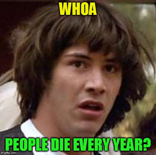 Conspiracy Keanu Meme | WHOA PEOPLE DIE EVERY YEAR? | image tagged in memes,conspiracy keanu | made w/ Imgflip meme maker