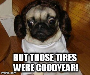 BUT THOSE TIRES WERE GOODYEAR! | made w/ Imgflip meme maker