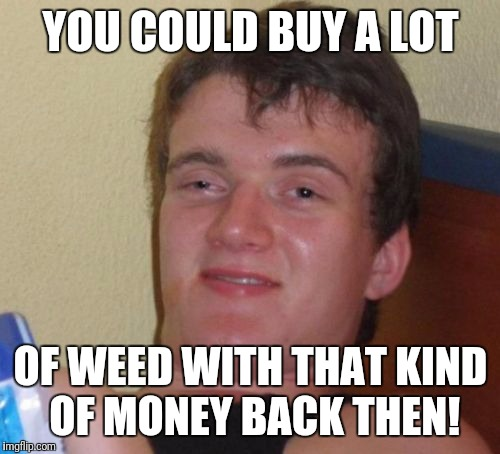 10 Guy Meme | YOU COULD BUY A LOT OF WEED WITH THAT KIND OF MONEY BACK THEN! | image tagged in memes,10 guy | made w/ Imgflip meme maker