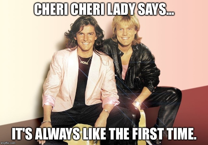 Cheri Cheri lady says | CHERI CHERI LADY SAYS... IT'S ALWAYS LIKE THE FIRST TIME. | image tagged in memes,always,like,the,first time | made w/ Imgflip meme maker