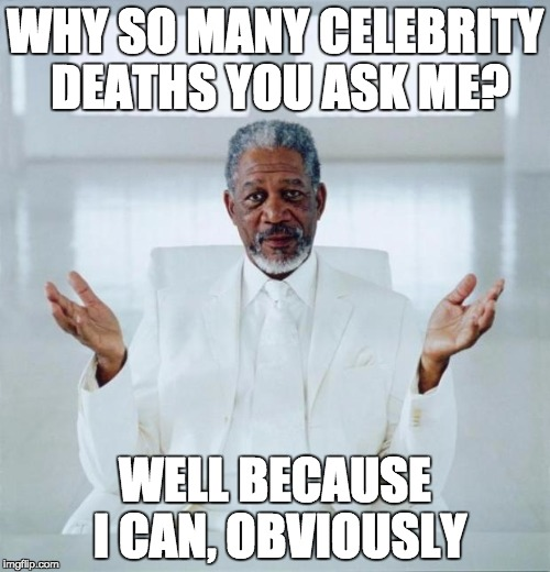 Morgan freeman god | WHY SO MANY CELEBRITY DEATHS YOU ASK ME? WELL BECAUSE I CAN, OBVIOUSLY | image tagged in morgan freeman god | made w/ Imgflip meme maker