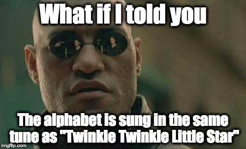 "Matrix Morpheus Meme | What if I told you The alphabet is sung in the same tune as ""Twinkle Twinkle Little Star"" 