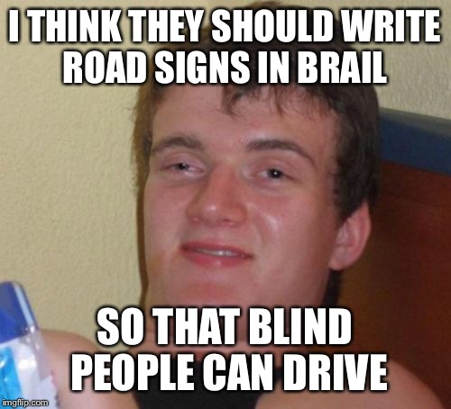 10 Guy Meme | I THINK THEY SHOULD WRITE ROAD SIGNS IN BRAIL SO THAT BLIND PEOPLE CAN DRIVE | image tagged in memes,10 guy | made w/ Imgflip meme maker