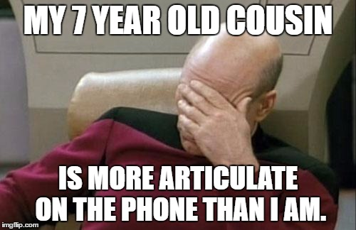 Captain Picard Facepalm Meme | MY 7 YEAR OLD COUSIN IS MORE ARTICULATE ON THE PHONE THAN I AM. | image tagged in memes,captain picard facepalm | made w/ Imgflip meme maker