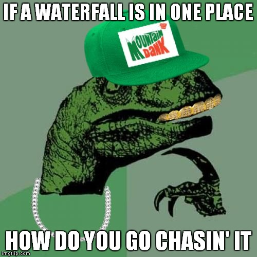 IF A WATERFALL IS IN ONE PLACE HOW DO YOU GO CHASIN' IT | image tagged in philosorapper | made w/ Imgflip meme maker
