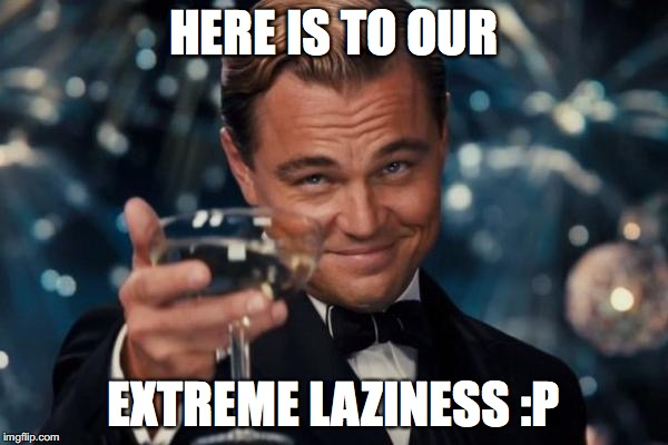 Leonardo Dicaprio Cheers Meme | HERE IS TO OUR EXTREME LAZINESS :P | image tagged in memes,leonardo dicaprio cheers | made w/ Imgflip meme maker