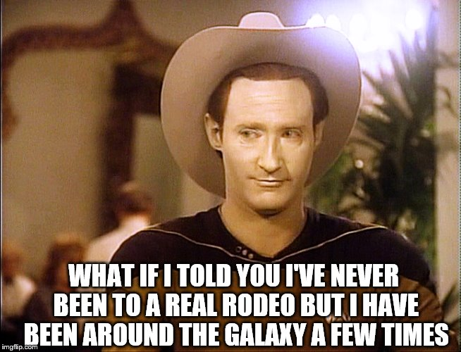 Because you haven't been to one you can't just say 'this isn't my first rodeo' but you didn't 'just fall off the turnip truck' | WHAT IF I TOLD YOU I'VE NEVER BEEN TO A REAL RODEO BUT I HAVE BEEN AROUND THE GALAXY A FEW TIMES | image tagged in memes,first time,rodeo,star trek data,funny,you don't say | made w/ Imgflip meme maker