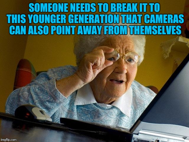 Grandma Finds The Internet Meme | SOMEONE NEEDS TO BREAK IT TO THIS YOUNGER GENERATION THAT CAMERAS CAN ALSO POINT AWAY FROM THEMSELVES | image tagged in memes,grandma finds the internet | made w/ Imgflip meme maker