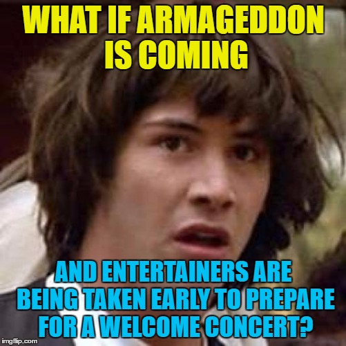 I first made this 8 months ago. It seems as if nothing has changed... | WHAT IF ARMAGEDDON IS COMING AND ENTERTAINERS ARE BEING TAKEN EARLY TO PREPARE FOR A WELCOME CONCERT? | image tagged in memes,conspiracy keanu,2016,dead celebrities,2016 year of death,armageddon | made w/ Imgflip meme maker