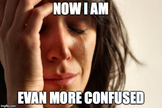 First World Problems Meme | NOW I AM EVAN MORE CONFUSED | image tagged in memes,first world problems | made w/ Imgflip meme maker