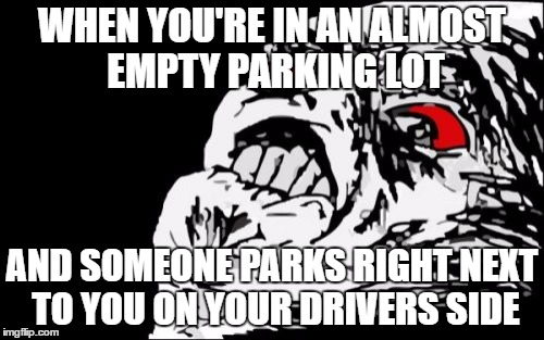 Mega Rage Face | WHEN YOU'RE IN AN ALMOST EMPTY PARKING LOT AND SOMEONE PARKS RIGHT NEXT TO YOU ON YOUR DRIVERS SIDE | image tagged in memes,mega rage face | made w/ Imgflip meme maker