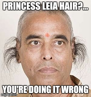 PRINCESS LEIA HAIR?... YOU'RE DOING IT WRONG | made w/ Imgflip meme maker