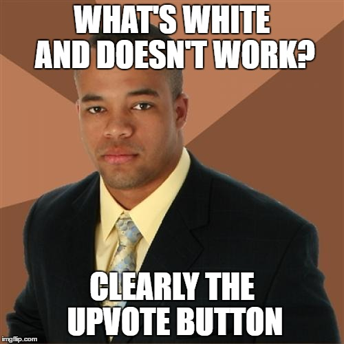Successful Black Man Meme | WHAT'S WHITE AND DOESN'T WORK? CLEARLY THE UPVOTE BUTTON | image tagged in memes,successful black man | made w/ Imgflip meme maker