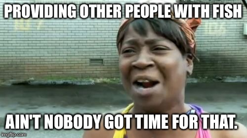 Aint Nobody Got Time For That Meme | PROVIDING OTHER PEOPLE WITH FISH AIN'T NOBODY GOT TIME FOR THAT. | image tagged in memes,aint nobody got time for that | made w/ Imgflip meme maker