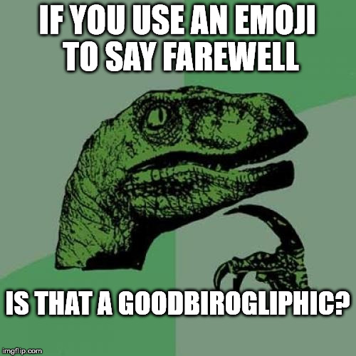 Philosoraptor Meme | IF YOU USE AN EMOJI TO SAY FAREWELL IS THAT A GOODBIROGLIPHIC? | image tagged in memes,philosoraptor | made w/ Imgflip meme maker