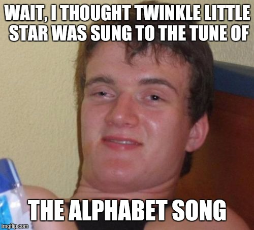 10 Guy Meme | WAIT, I THOUGHT TWINKLE LITTLE STAR WAS SUNG TO THE TUNE OF THE ALPHABET SONG | image tagged in memes,10 guy | made w/ Imgflip meme maker